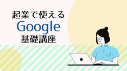 【新企画】起業で使えるGoogle基礎講座
